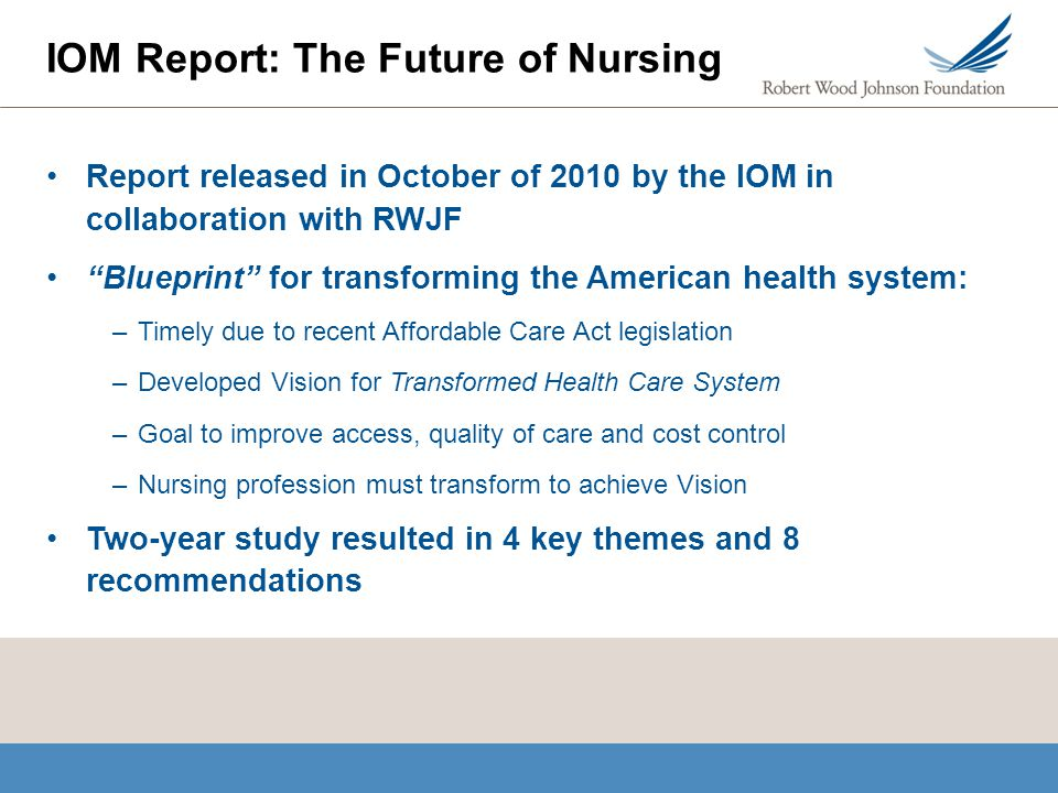 iom report 2010 The release of the institute of medicine's (iom) report the future of nursing: leading change, advancing health in october 2010 makes this an unprecedented time in health care and nursing (iom, 2010a) the political, economic, and social drivers of change include the focus on healthcare reform as well as public demand.