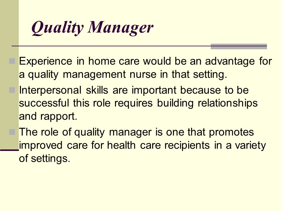 Quality Manager Experience in home care would be an advantage for a quality management nurse in that setting.