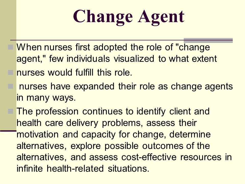 Change Agent When nurses first adopted the role of change agent, few individuals visualized to what extent.