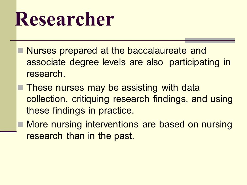 Researcher Nurses prepared at the baccalaureate and associate degree levels are also participating in research.