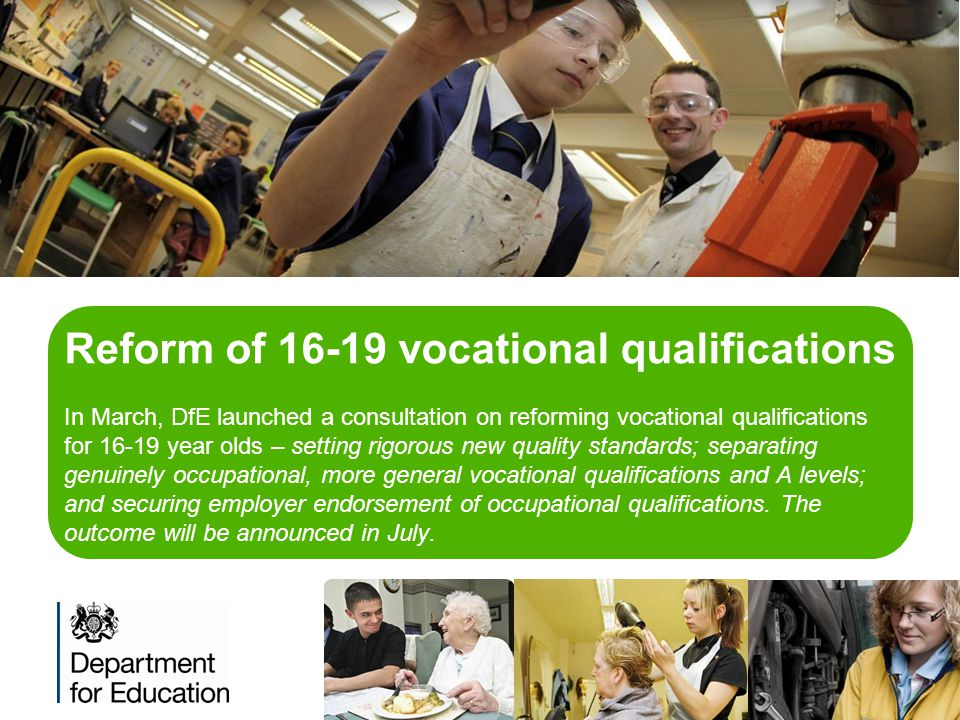Reform of 16-19 vocational qualifications In March, DfE launched a consultation on reforming vocational qualifications for 16-19 year olds – setting rigorous new quality standards; separating genuinely occupational, more general vocational qualifications and A levels; and securing employer endorsement of occupational qualifications.