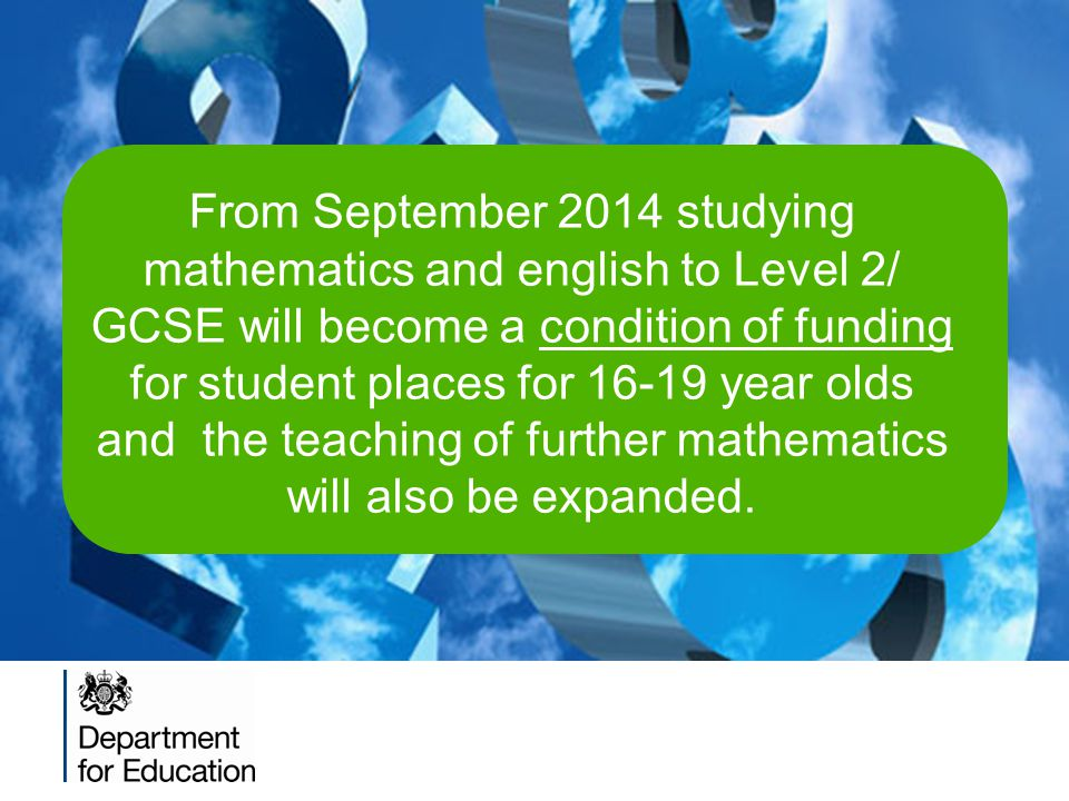 From September 2014 studying mathematics and english to Level 2/ GCSE will become a condition of funding for student places for 16-19 year olds and the teaching of further mathematics will also be expanded.