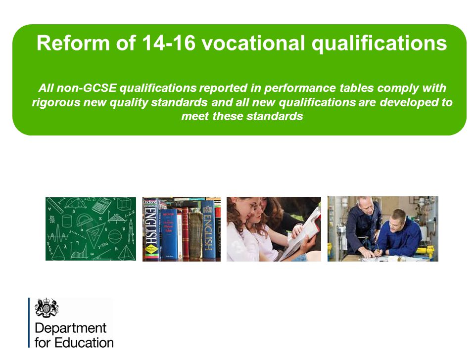 Reform of 14-16 vocational qualifications All non-GCSE qualifications reported in performance tables comply with rigorous new quality standards and all new qualifications are developed to meet these standards
