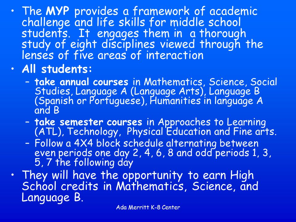The MYP provides a framework of academic challenge and life skills for middle school students. It engages them in a thorough study of eight disciplines viewed through the lenses of five areas of interaction