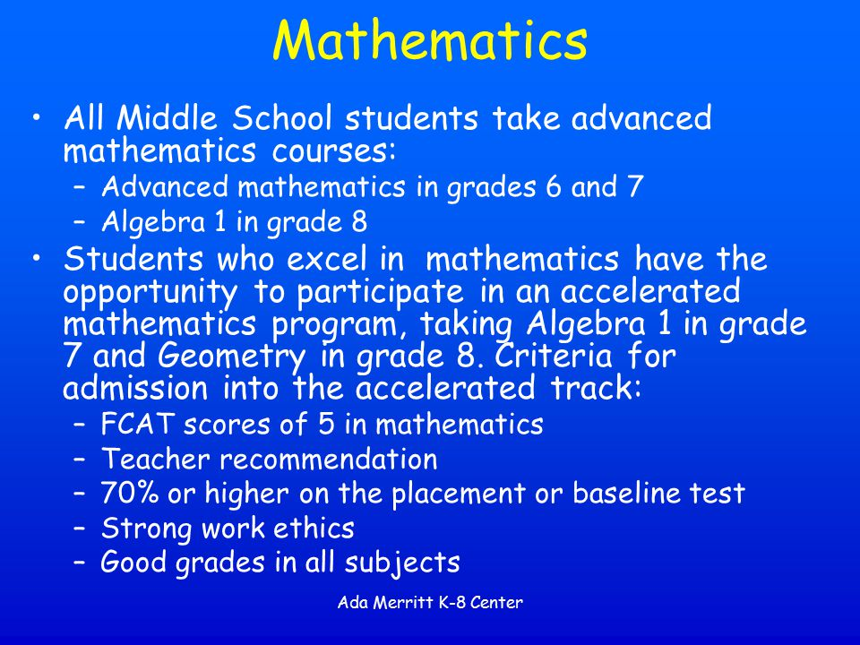 Mathematics All Middle School students take advanced mathematics courses: Advanced mathematics in grades 6 and 7.