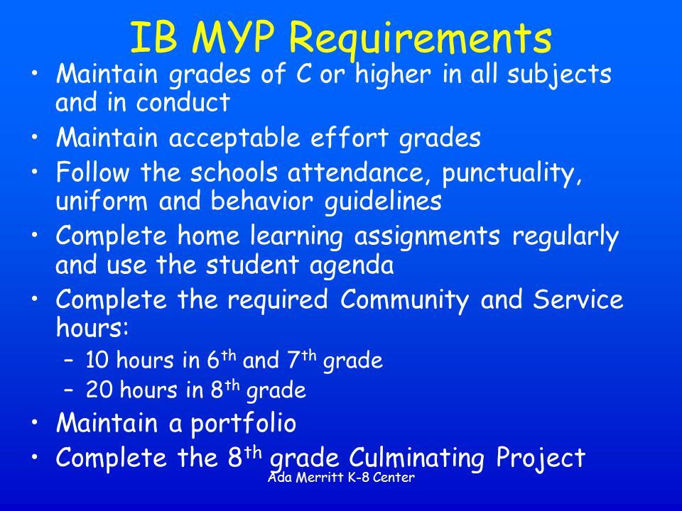 IB MYP Requirements Maintain grades of C or higher in all subjects and in conduct. Maintain acceptable effort grades.