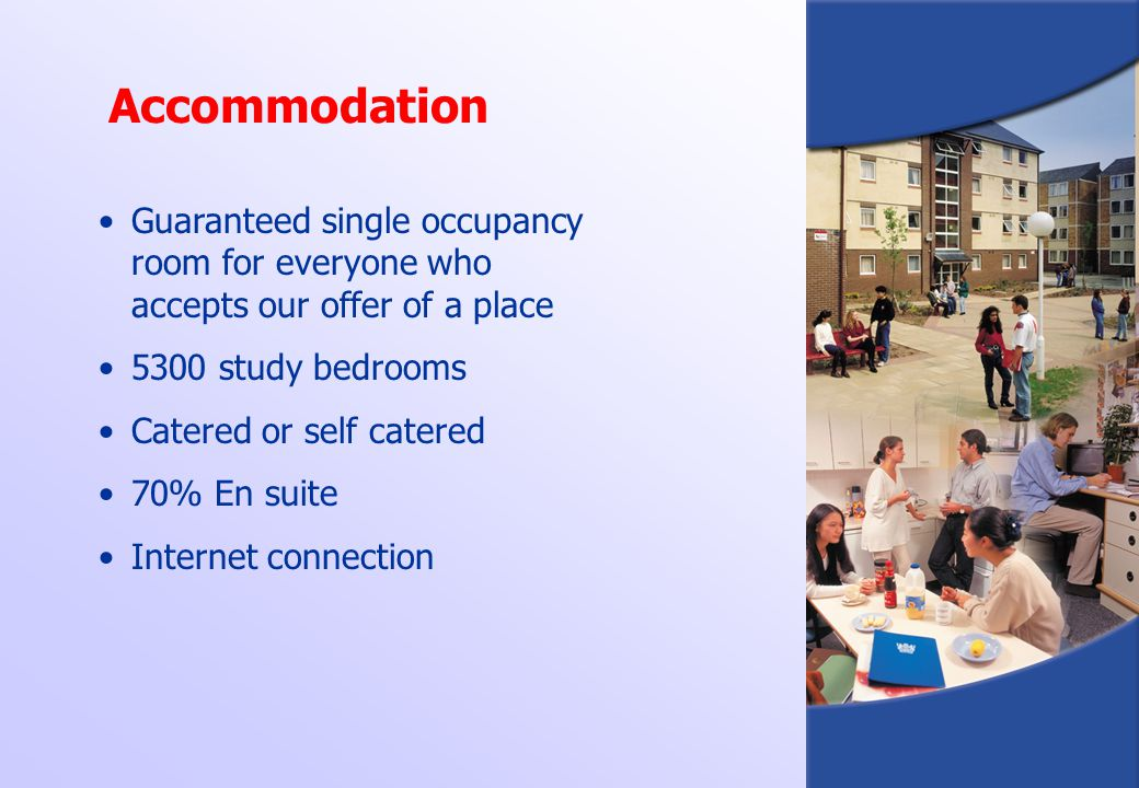 Accommodation Guaranteed single occupancy room for everyone who accepts our offer of a place. 5300 study bedrooms.