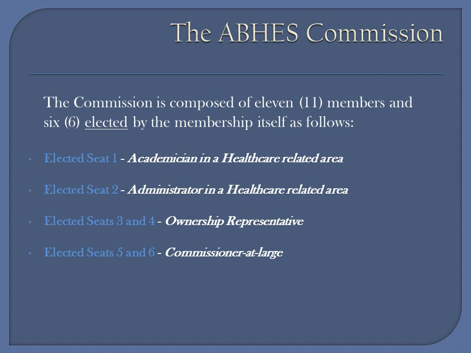 The ABHES Commission The Commission is composed of eleven (11) members and. six (6) elected by the membership itself as follows: