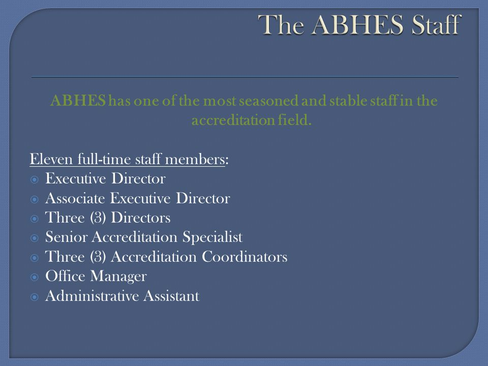 The ABHES Staff ABHES has one of the most seasoned and stable staff in the accreditation field. Eleven full-time staff members: