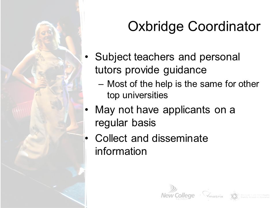 Oxbridge Coordinator Subject teachers and personal tutors provide guidance. Most of the help is the same for other top universities.