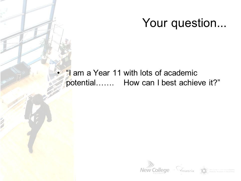 Your question... I am a Year 11 with lots of academic potential……. How can I best achieve it