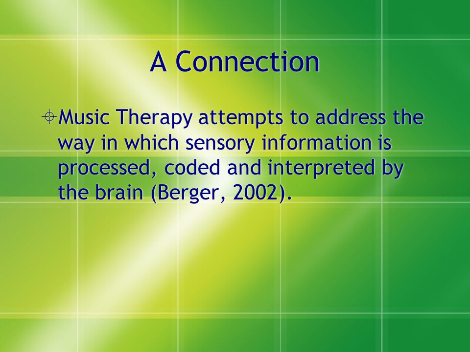 A Connection Music Therapy attempts to address the way in which sensory information is processed, coded and interpreted by the brain (Berger, 2002).