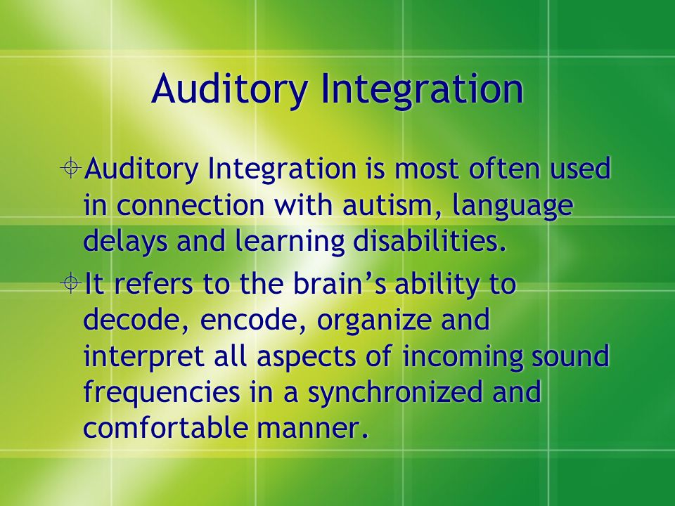 Auditory Integration Auditory Integration is most often used in connection with autism, language delays and learning disabilities.