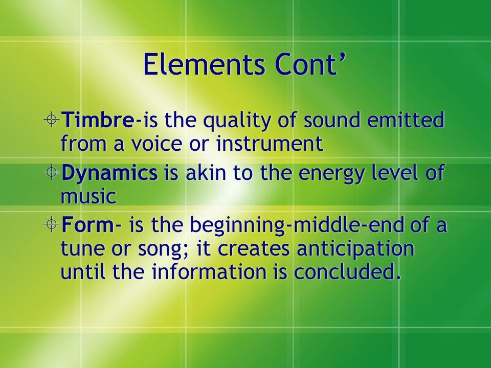 Elements Cont' Timbre-is the quality of sound emitted from a voice or instrument. Dynamics is akin to the energy level of music.