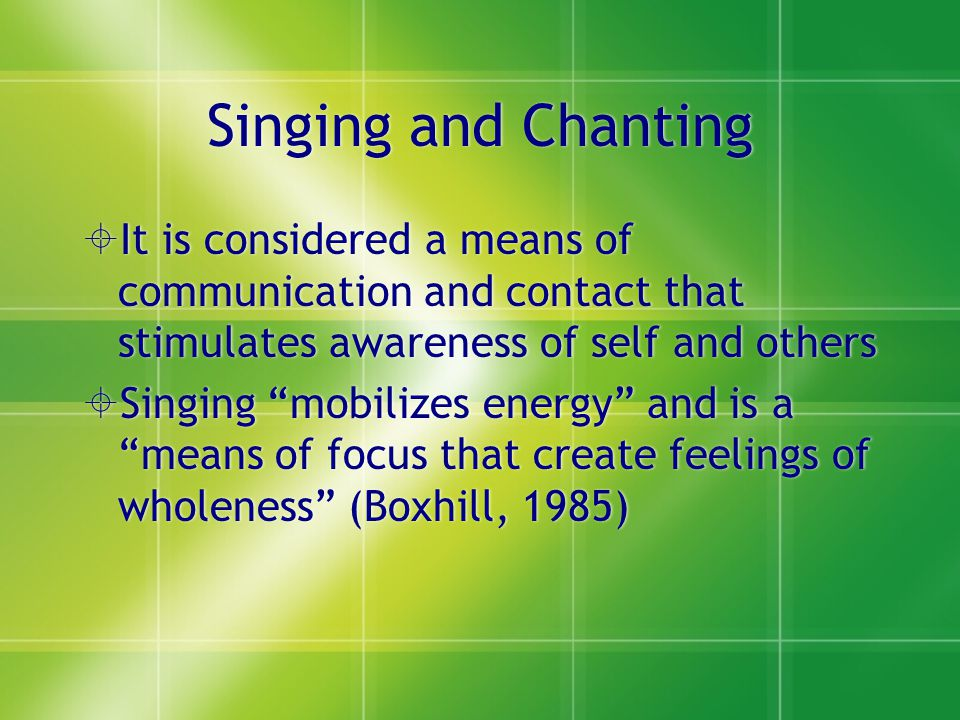 Singing and Chanting It is considered a means of communication and contact that stimulates awareness of self and others.