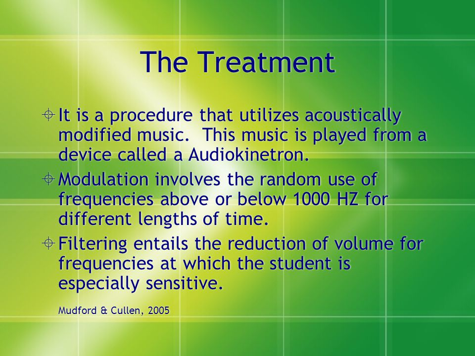 The Treatment It is a procedure that utilizes acoustically modified music. This music is played from a device called a Audiokinetron.