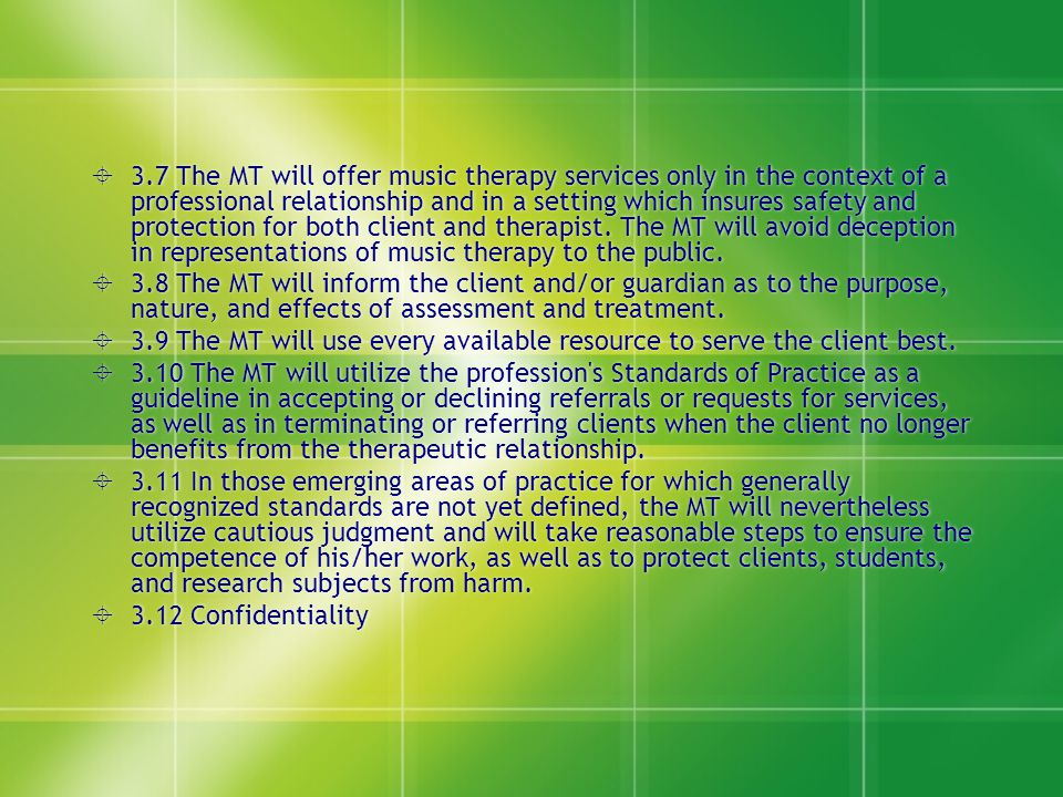 3.7 The MT will offer music therapy services only in the context of a professional relationship and in a setting which insures safety and protection for both client and therapist. The MT will avoid deception in representations of music therapy to the public.