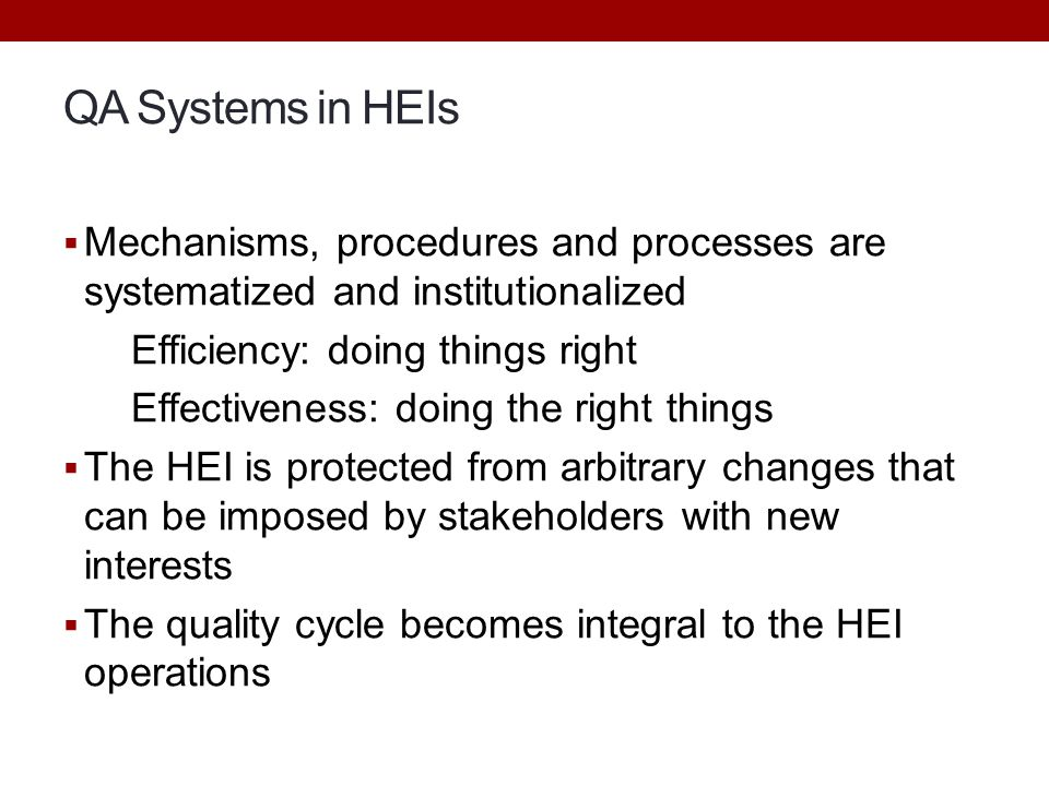 QA Systems in HEIs Mechanisms, procedures and processes are systematized and institutionalized. Efficiency: doing things right.