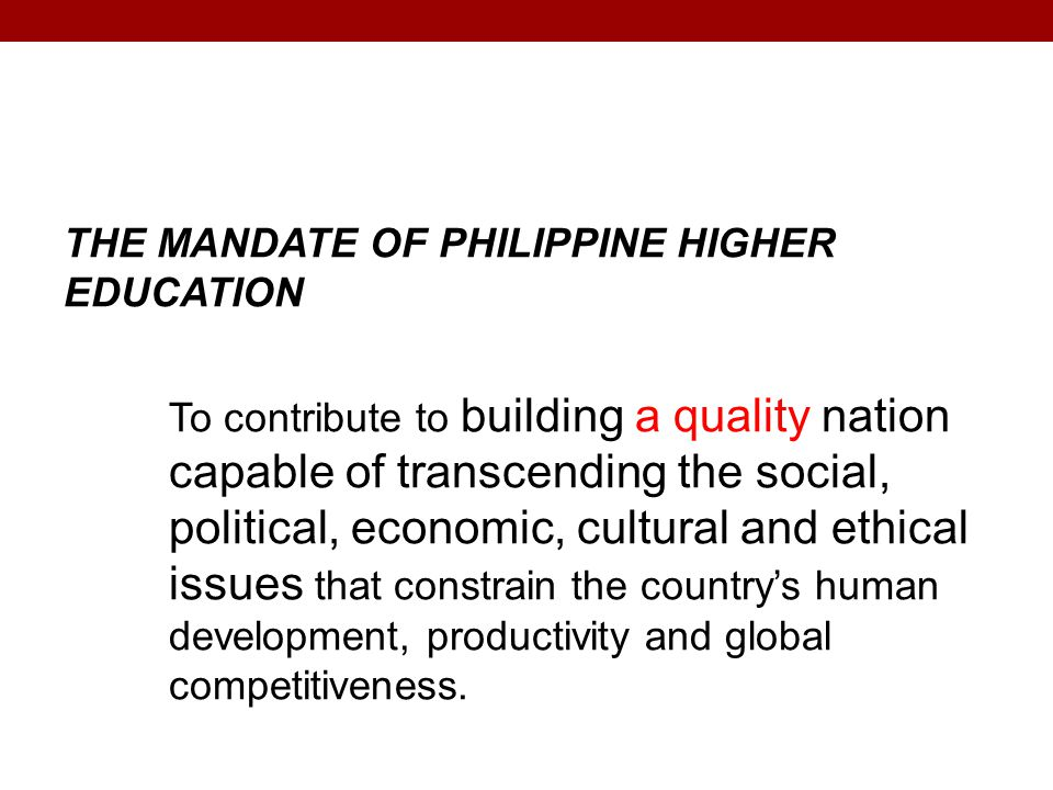 THE MANDATE OF PHILIPPINE HIGHER EDUCATION To contribute to building a quality nation capable of transcending the social, political, economic, cultural and ethical issues that constrain the country's human development, productivity and global competitiveness.
