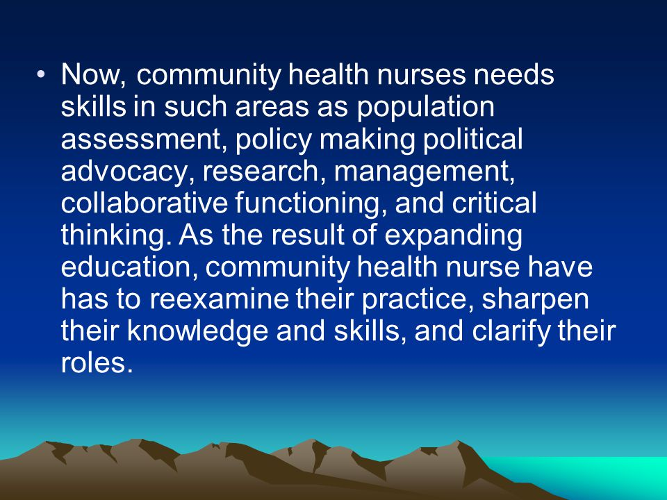 Now, community health nurses needs skills in such areas as population assessment, policy making political advocacy, research, management, collaborative functioning, and critical thinking.