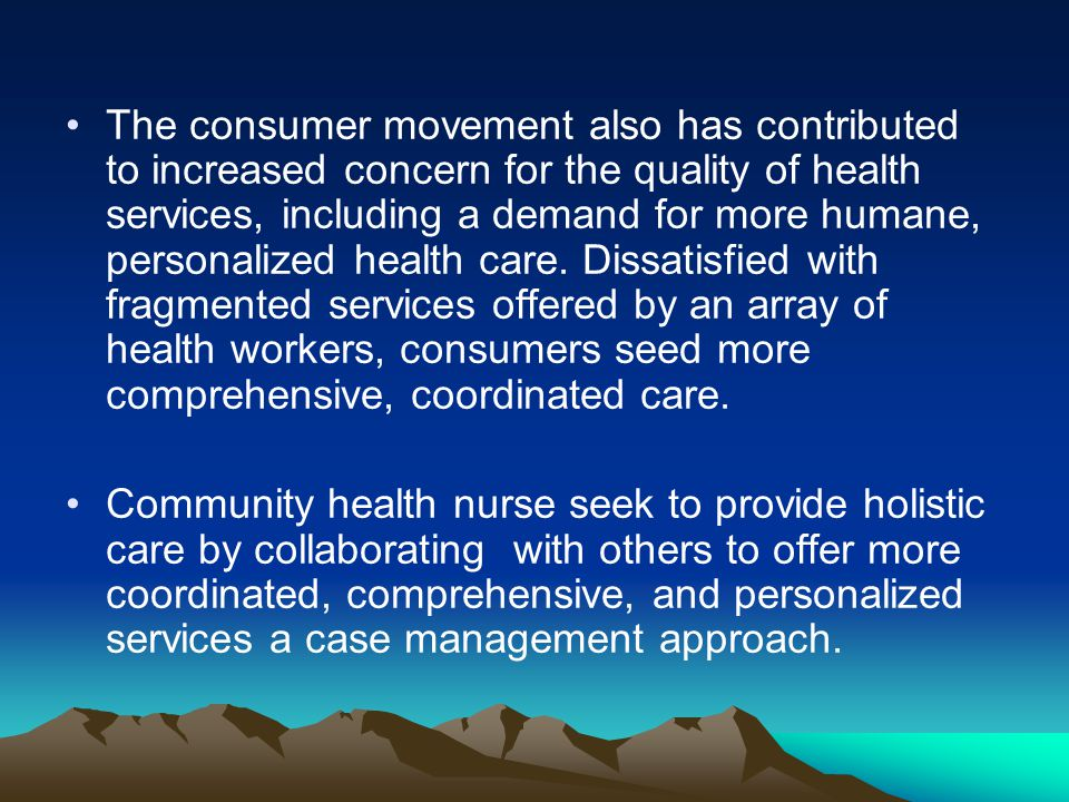 The consumer movement also has contributed to increased concern for the quality of health services, including a demand for more humane, personalized health care. Dissatisfied with fragmented services offered by an array of health workers, consumers seed more comprehensive, coordinated care.
