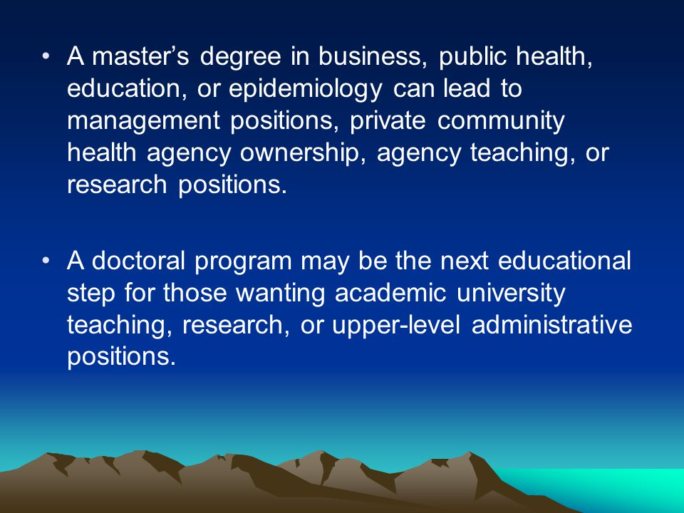 A master's degree in business, public health, education, or epidemiology can lead to management positions, private community health agency ownership, agency teaching, or research positions.