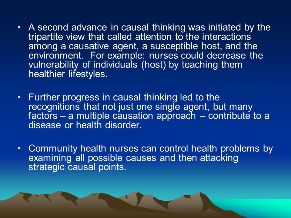 A second advance in causal thinking was initiated by the tripartite view that called attention to the interactions among a causative agent, a susceptible host, and the environment. For example: nurses could decrease the vulnerability of individuals (host) by teaching them healthier lifestyles.