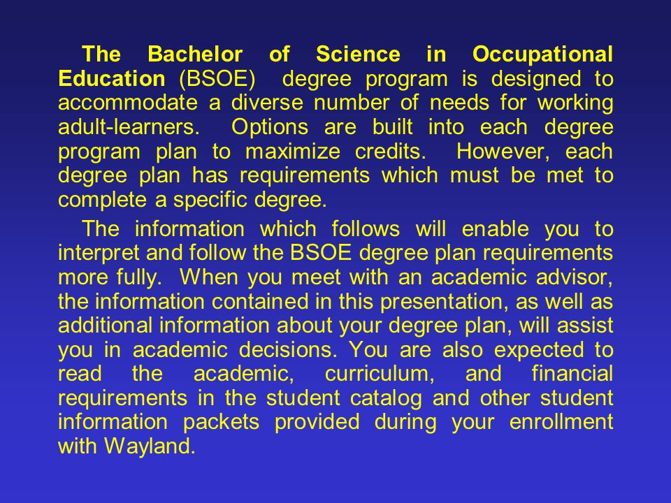 The Bachelor of Science in Occupational Education (BSOE) degree program is designed to accommodate a diverse number of needs for working adult-learners. Options are built into each degree program plan to maximize credits. However, each degree plan has requirements which must be met to complete a specific degree.