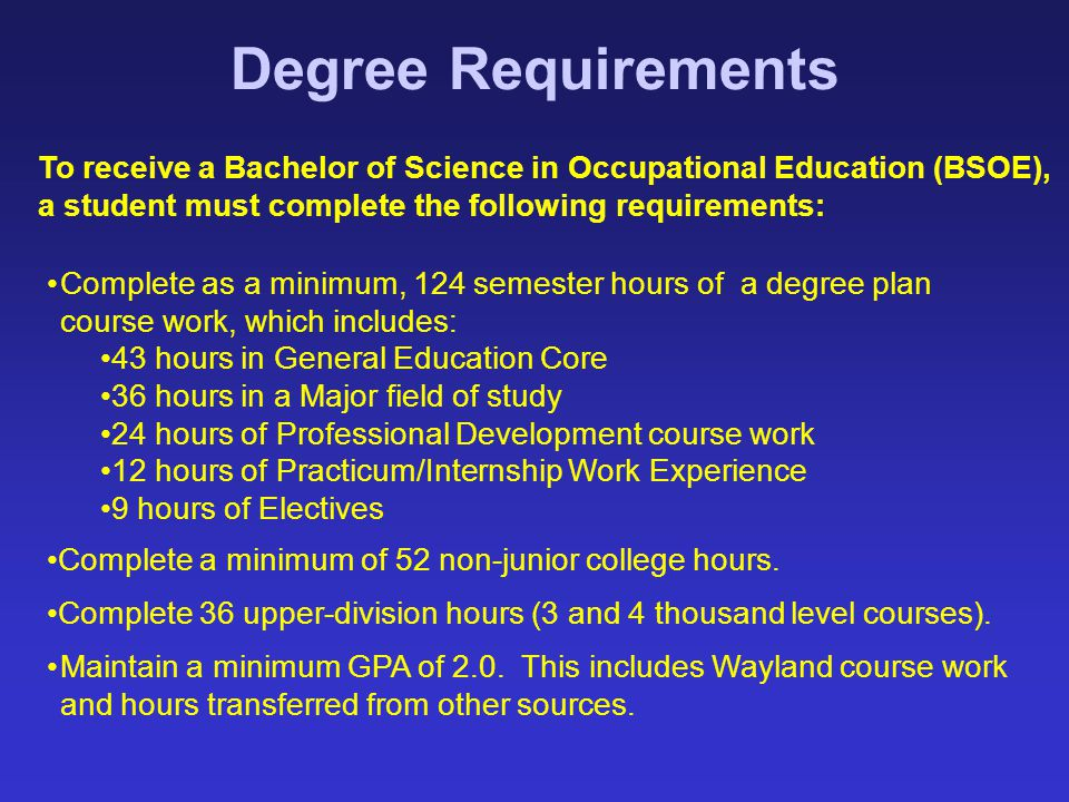 Degree Requirements To receive a Bachelor of Science in Occupational Education (BSOE), a student must complete the following requirements: