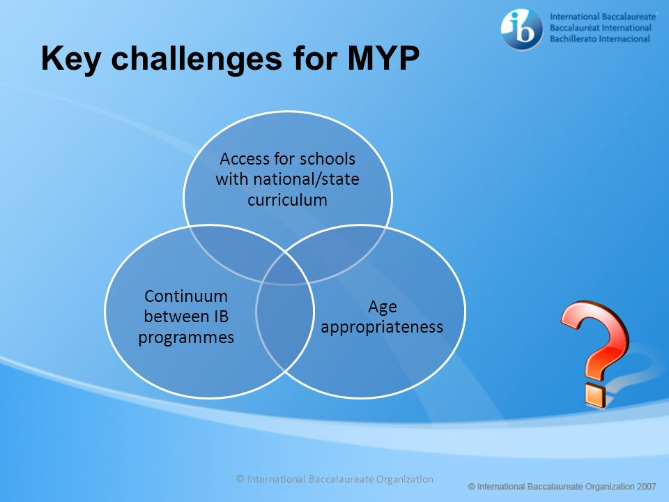 Key challenges for MYP Access for schools with national/state curriculum. Age appropriateness. Continuum between IB programmes.