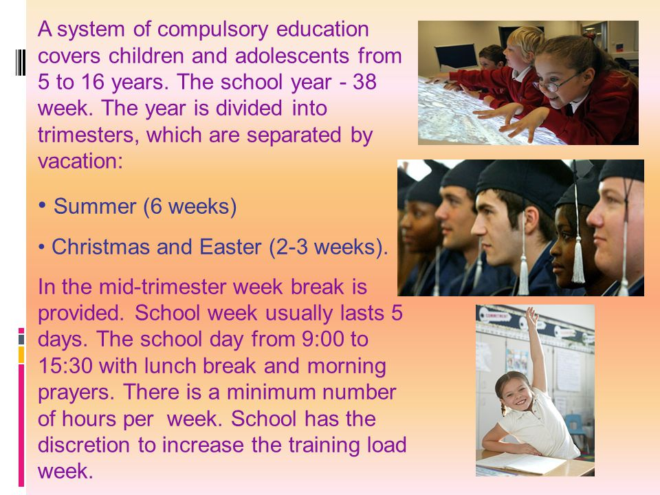 A system of compulsory education covers children and adolescents from 5 to 16 years. The school year - 38 week. The year is divided into trimesters, which are separated by vacation: