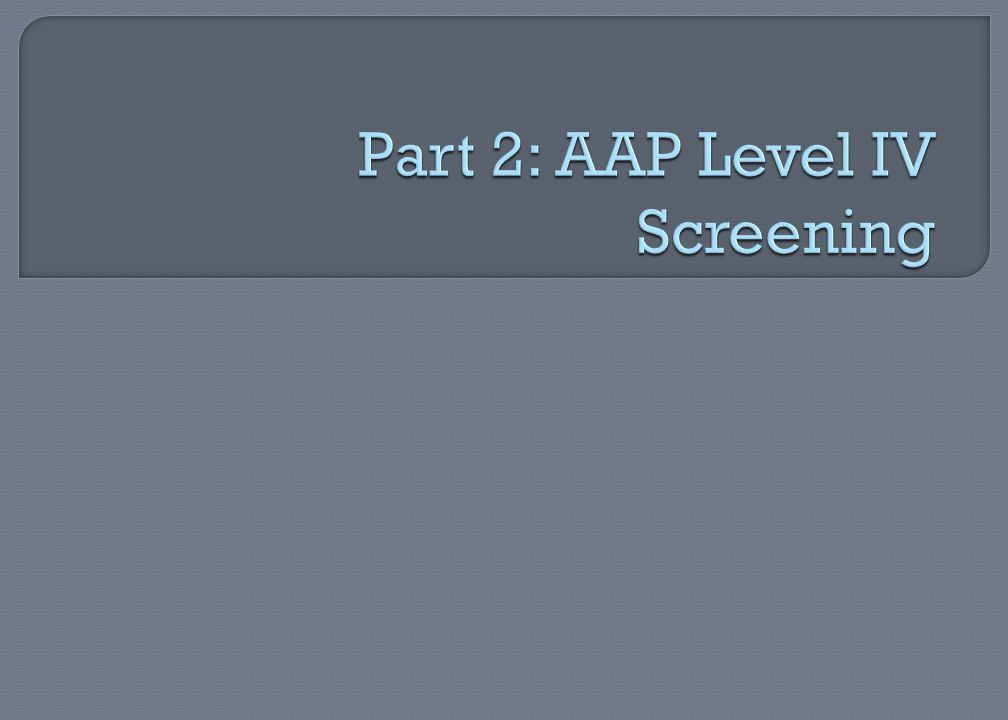 Part 2: AAP Level IV Screening