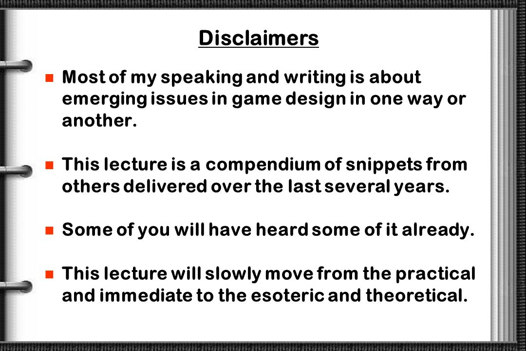 Disclaimers Most of my speaking and writing is about emerging issues in game design in one way or another.