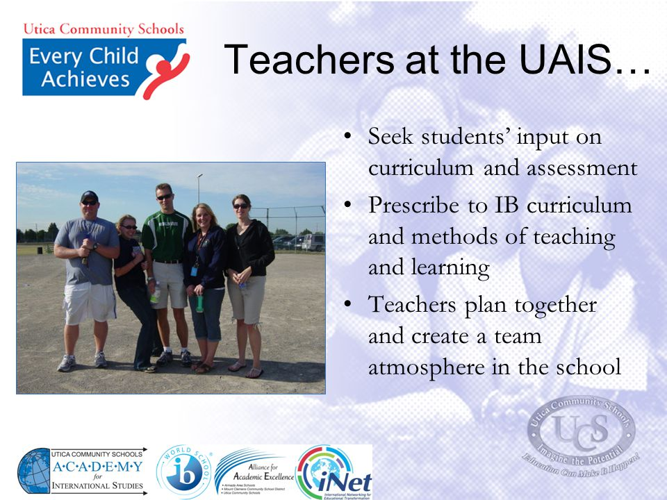 Teachers at the UAIS… Seek students' input on curriculum and assessment. Prescribe to IB curriculum and methods of teaching and learning.