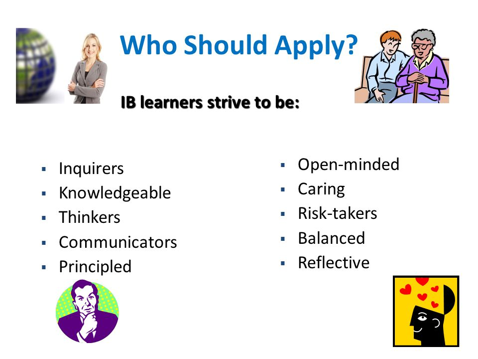 Who Should Apply IB learners strive to be: Open-minded Inquirers