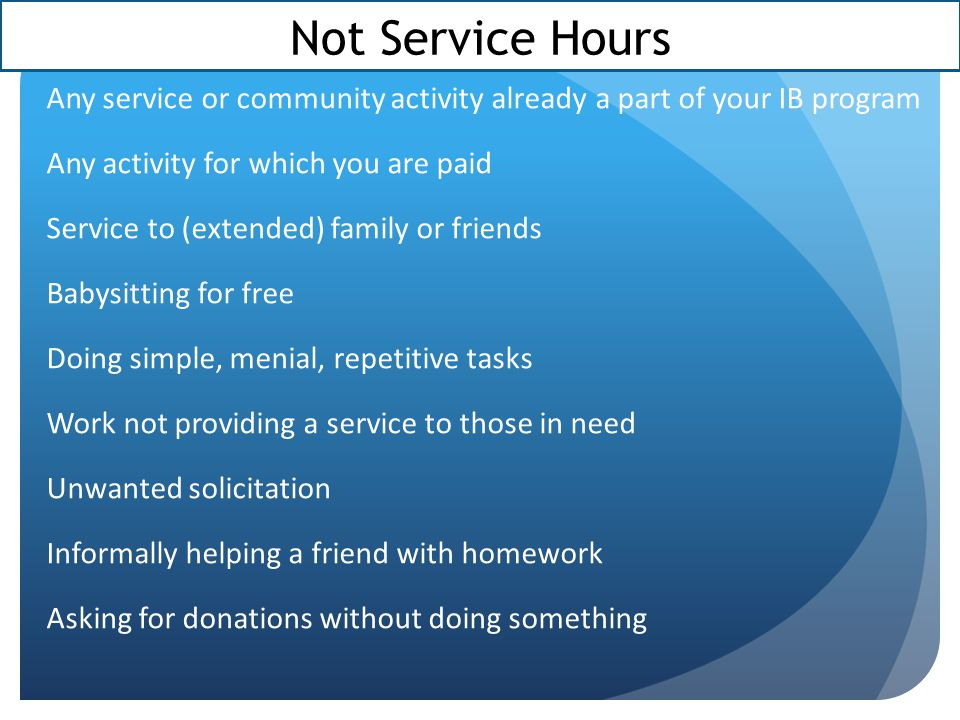 Not Service Hours Any service or community activity already a part of your IB program. Any activity for which you are paid.