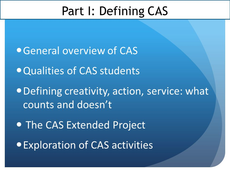 Part I: Defining CAS General overview of CAS Qualities of CAS students