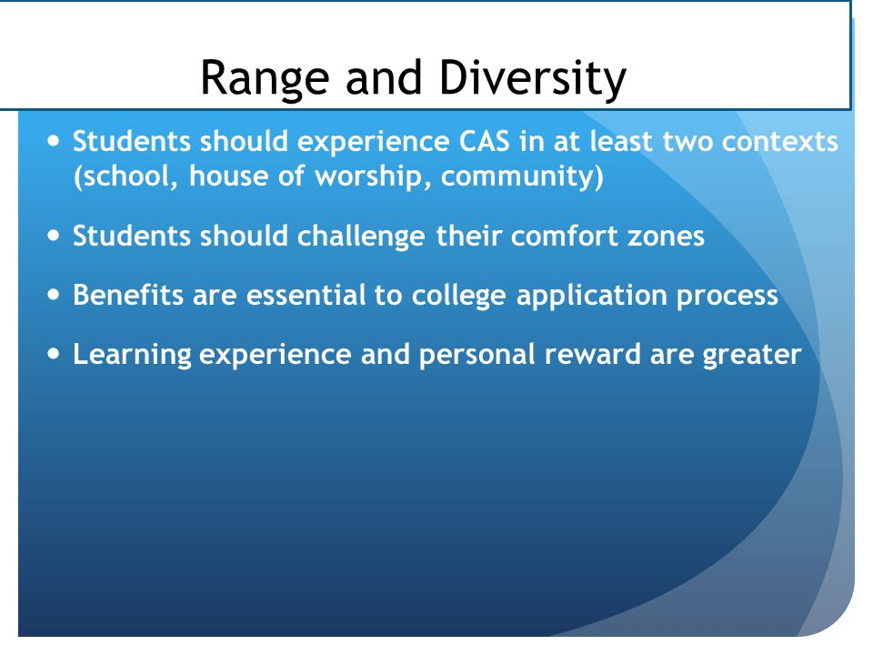 Range and Diversity Students should experience CAS in at least two contexts (school, house of worship, community)