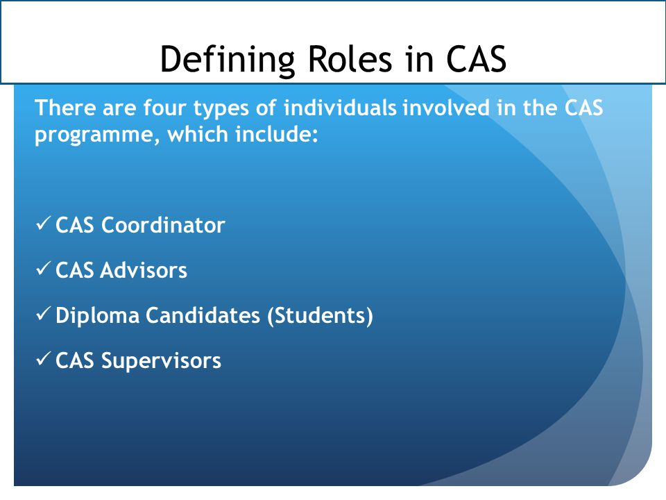 Defining Roles in CAS There are four types of individuals involved in the CAS programme, which include: