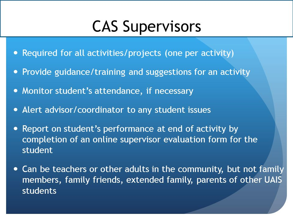 CAS Supervisors Required for all activities/projects (one per activity) Provide guidance/training and suggestions for an activity.