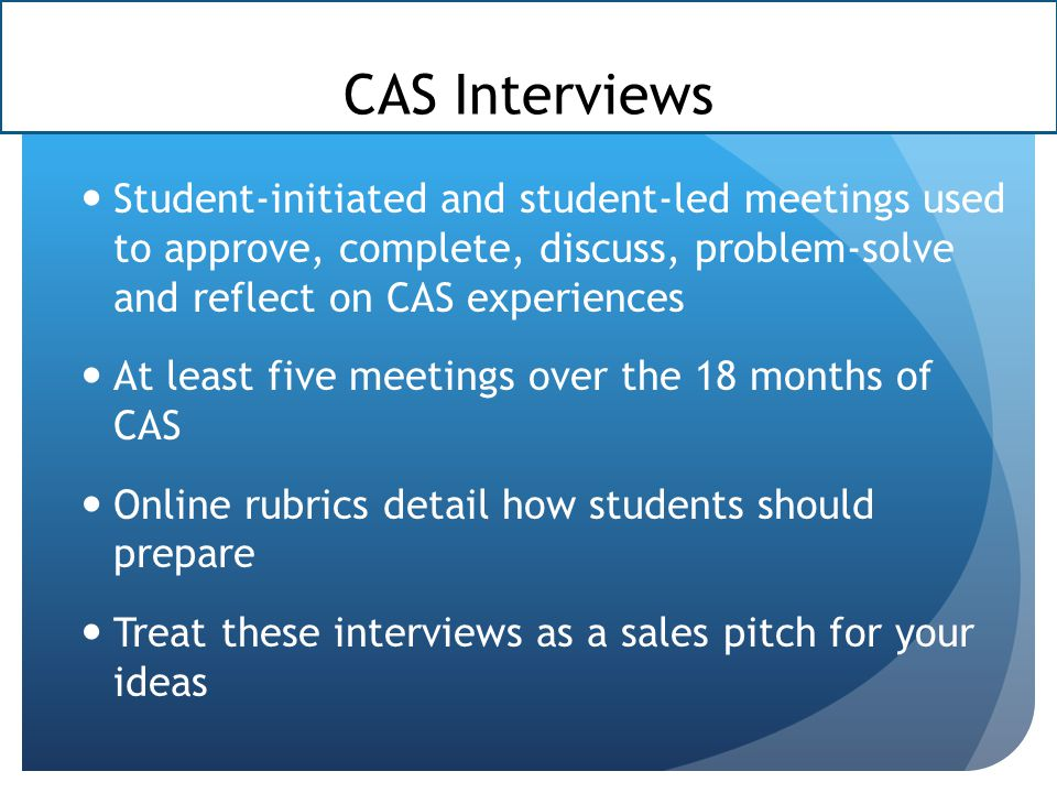 CAS Interviews Student-initiated and student-led meetings used to approve, complete, discuss, problem-solve and reflect on CAS experiences.
