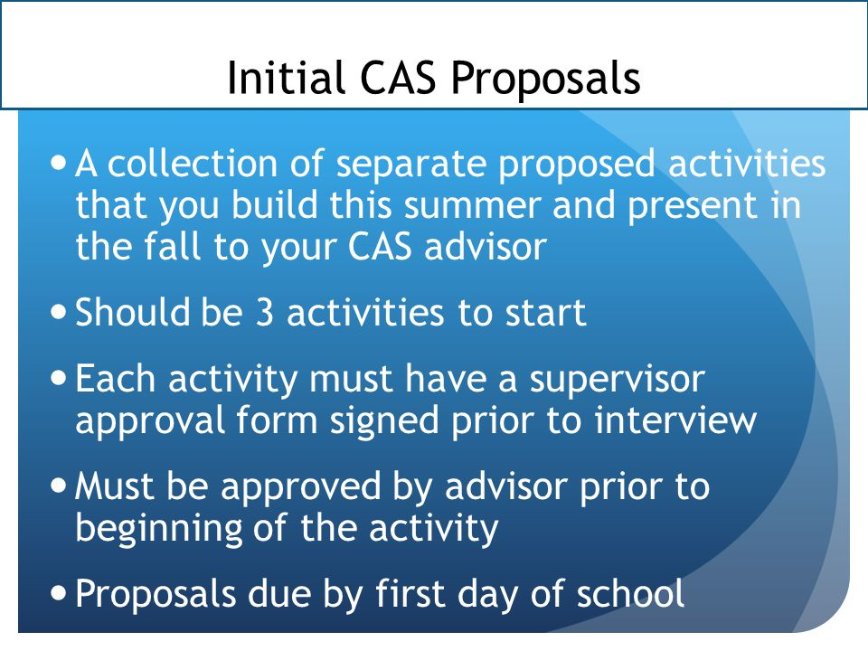 Initial CAS Proposals A collection of separate proposed activities that you build this summer and present in the fall to your CAS advisor.