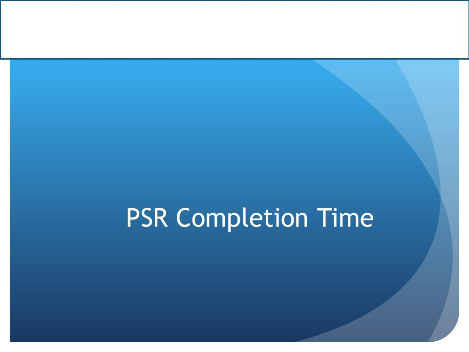 PSR Completion Time