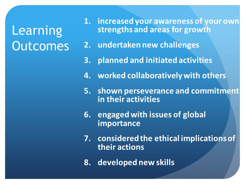 Learning Outcomes increased your awareness of your own strengths and areas for growth. undertaken new challenges.