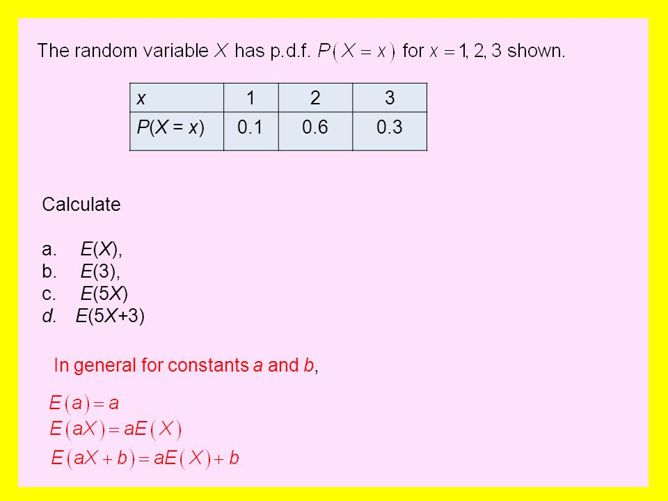 x 1 2 3 P(X = x) 0.1 0.6 0.3 Calculate E(X), E(3), E(5X) E(5X+3) In general for constants a and b,