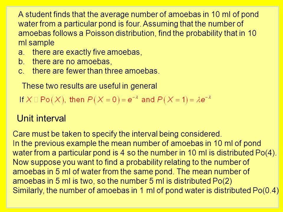 A student finds that the average number of amoebas in 10 ml of pond water from a particular pond is four. Assuming that the number of amoebas follows a Poisson distribution, find the probability that in 10 ml sample