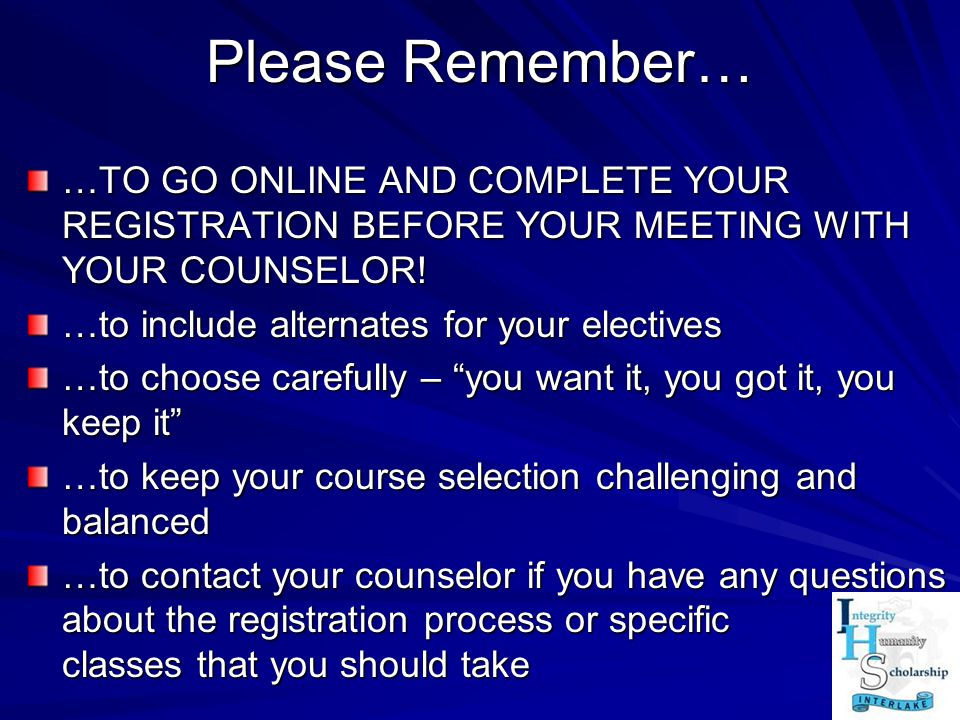 Please Remember… …TO GO ONLINE AND COMPLETE YOUR REGISTRATION BEFORE YOUR MEETING WITH YOUR COUNSELOR!