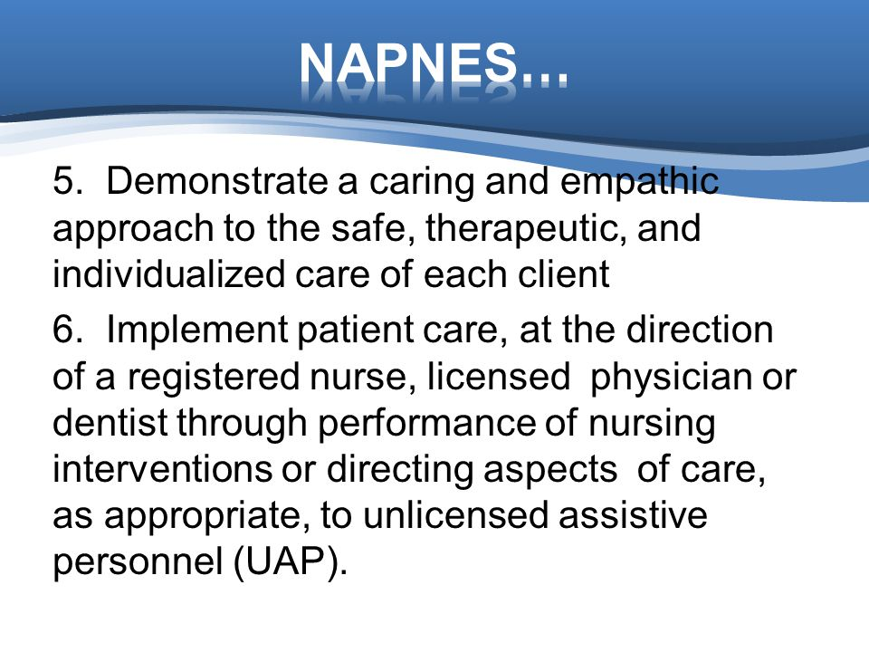 NAPNES… 5. Demonstrate a caring and empathic approach to the safe, therapeutic, and individualized care of each client.