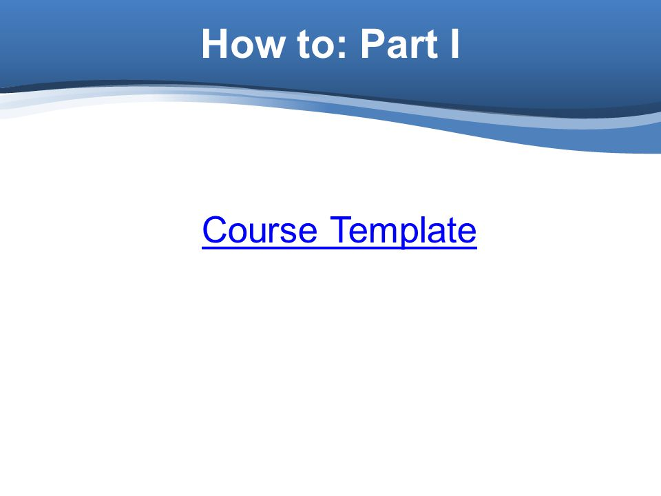 How to: Part I Course Template