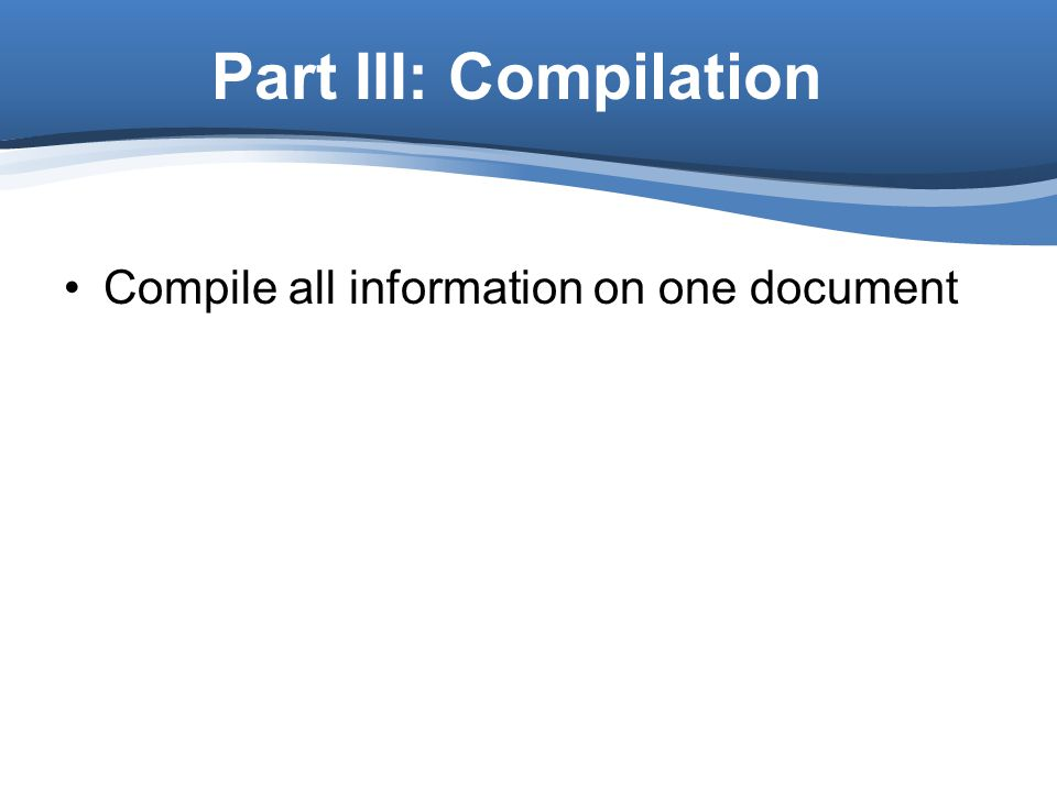 Part III: Compilation Compile all information on one document